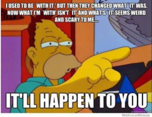 "Abe Simpson, saying ""I used to be with it, but then they changed what it was. Now what I'm with isn't it, and what's it is strange and scary to me... It'll happen to you"""